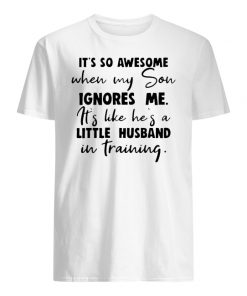It's so awesome when my son ignores me it's like he's a little husband men's shirt