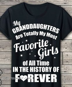My granddaughter is totally my most favorite girl of all time in the history of forever shirt