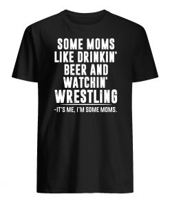 Some moms like drinkin' beer and watchin' wrestling mens shirt