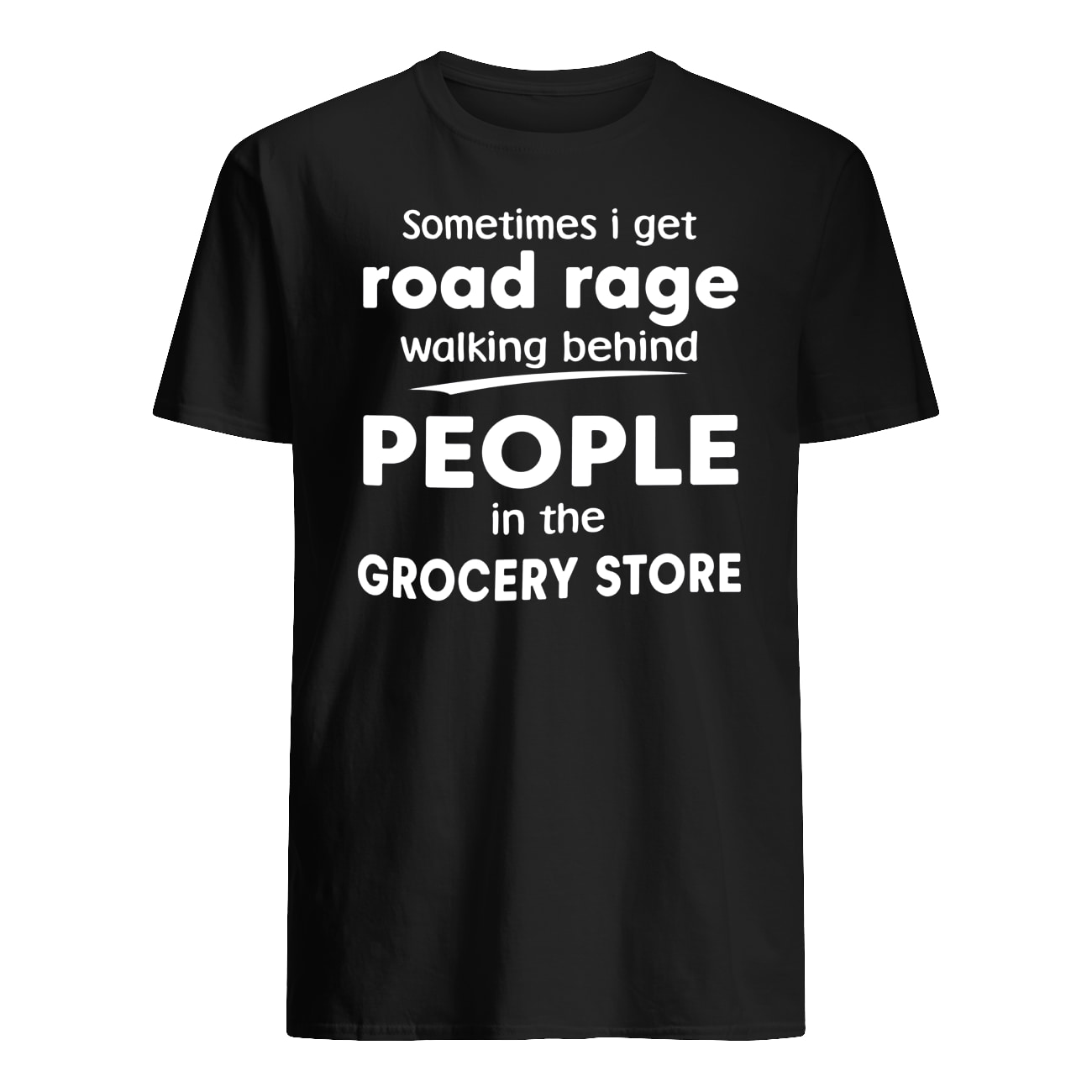 Sometimes I get road rage walking behind people in the grocery store mens shirt