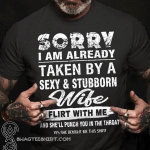Sorry I am already taken by a sexy and stubborn wife shirt