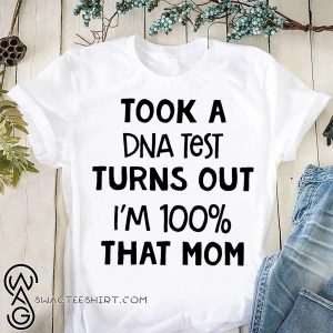 Took a dna test turns out I'm 100% that mom shirt