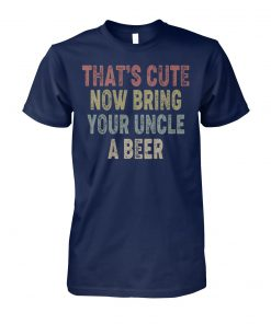 Vintage that's cute now bring your uncle a beer unisex cotton tee