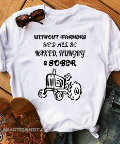 Without farmers we'd all be naked hungry sober shirt