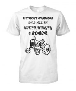 Without farmers we'd all be naked hungry sober unisex cotton tee
