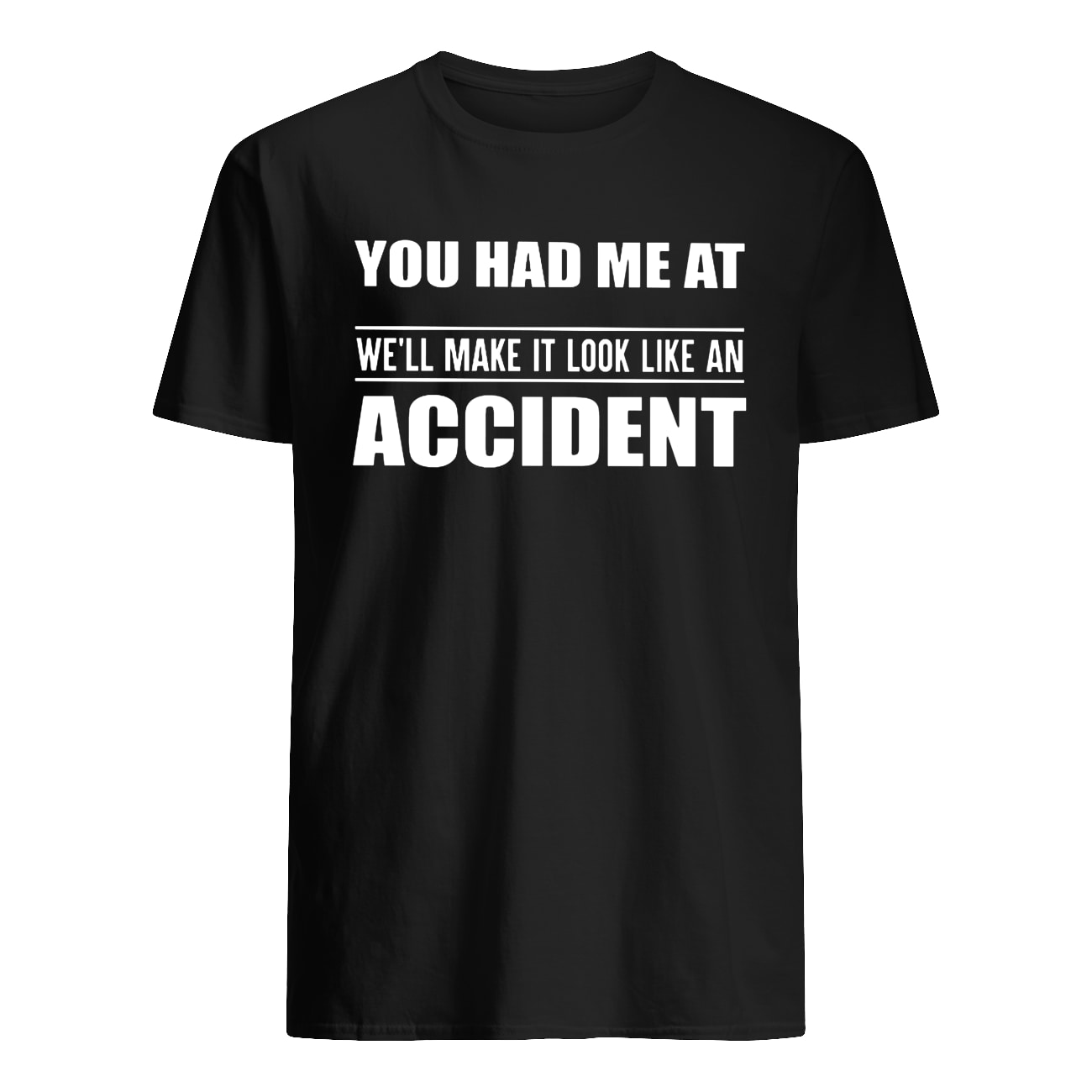 You had me at we'll make it look like an accident mens shirt