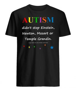 Autism didn't stop einstein newton mozart or temple grandin mens shirt