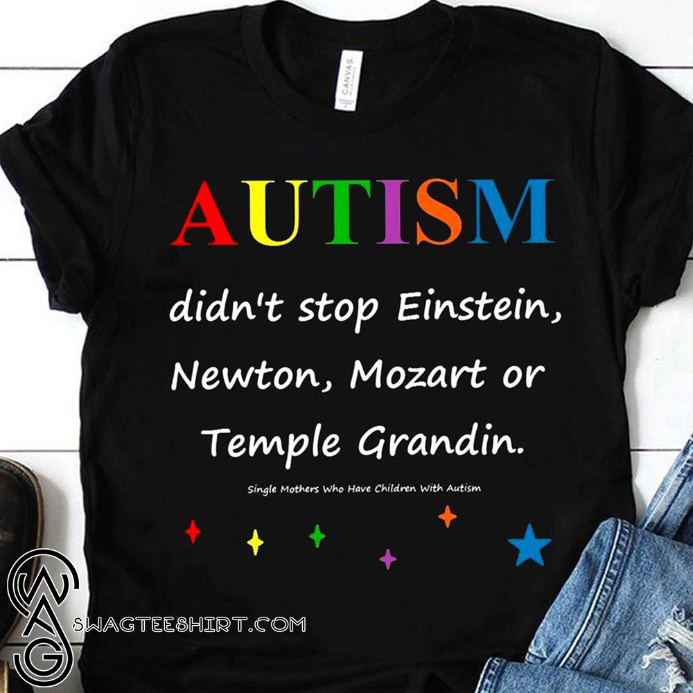 Autism didn't stop einstein newton mozart or temple grandin shirt