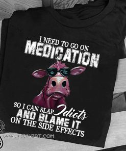 I need to go on medication so I can slap idiots and blame it on the side effects cow shirt