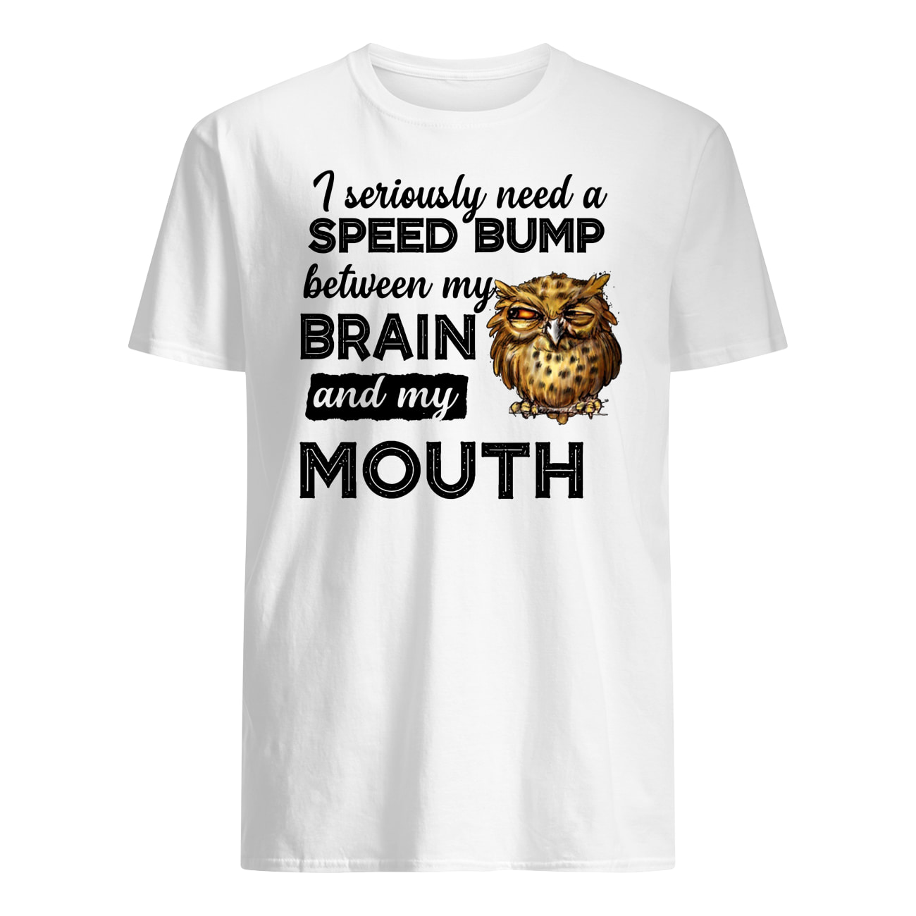 I seriously need a speed bump between my brain and my mouth owl mens shirt