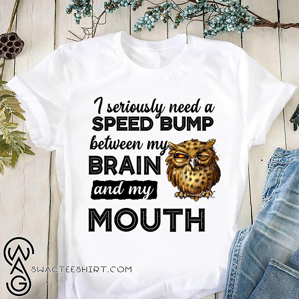 I seriously need a speed bump between my brain and my mouth owl shirt