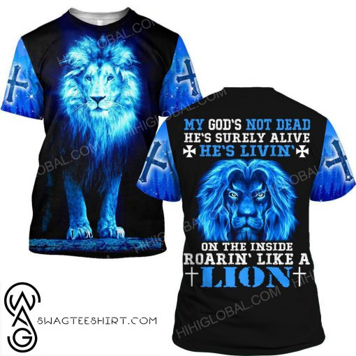 My God's not dead he's livin' on the inside roaring like a lion 3d shirt