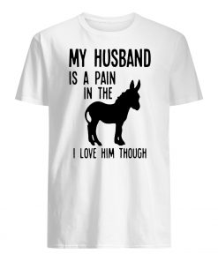 My husband is a pain in the donkey I love him though mens shirt