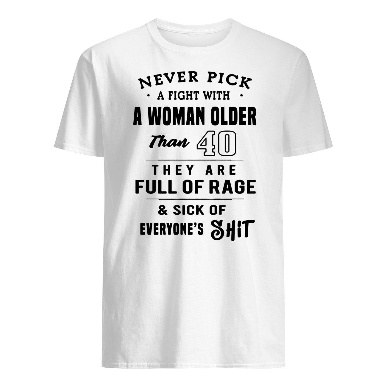 Never pick a fight with a woman older than 40 they are full of rage mens shirt