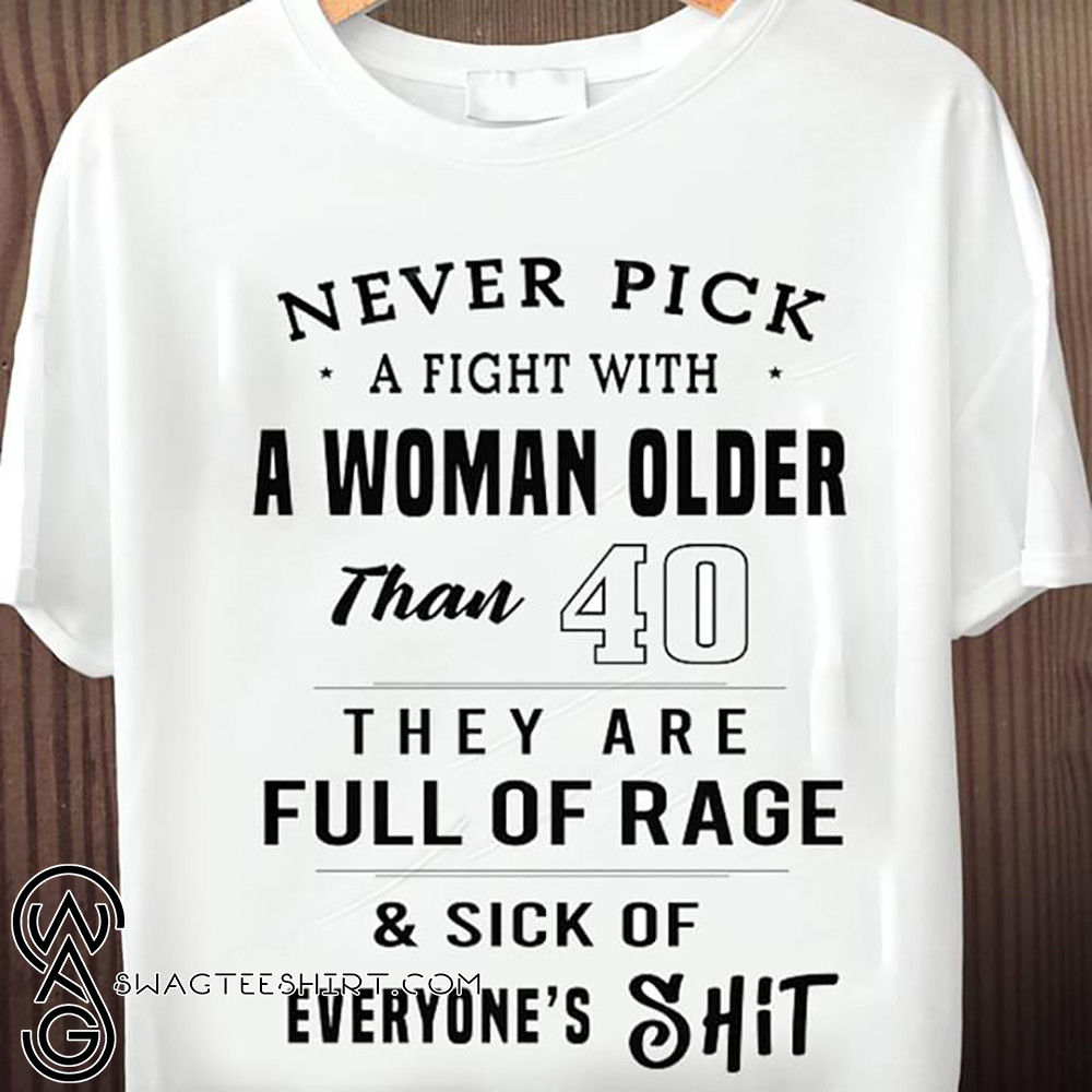 Never pick a fight with a woman older than 40 they are full of rage shirt