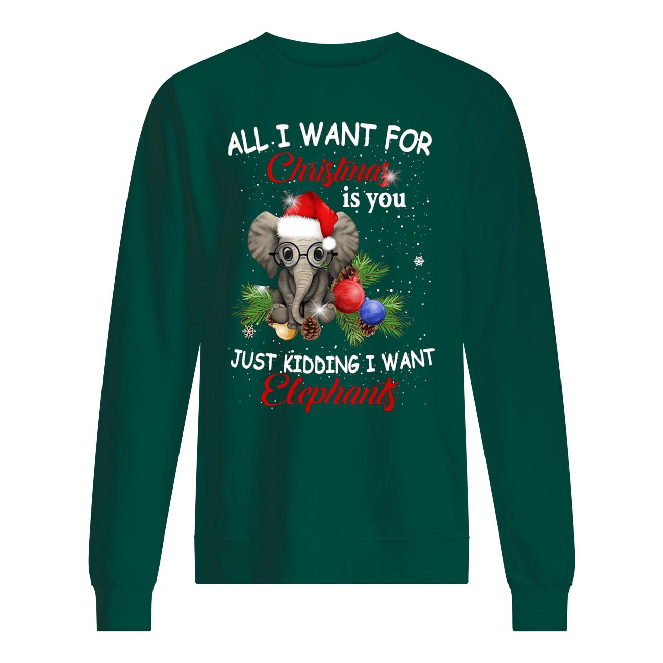 All i want for christmas is you just kidding i want elephant sweatshirt
