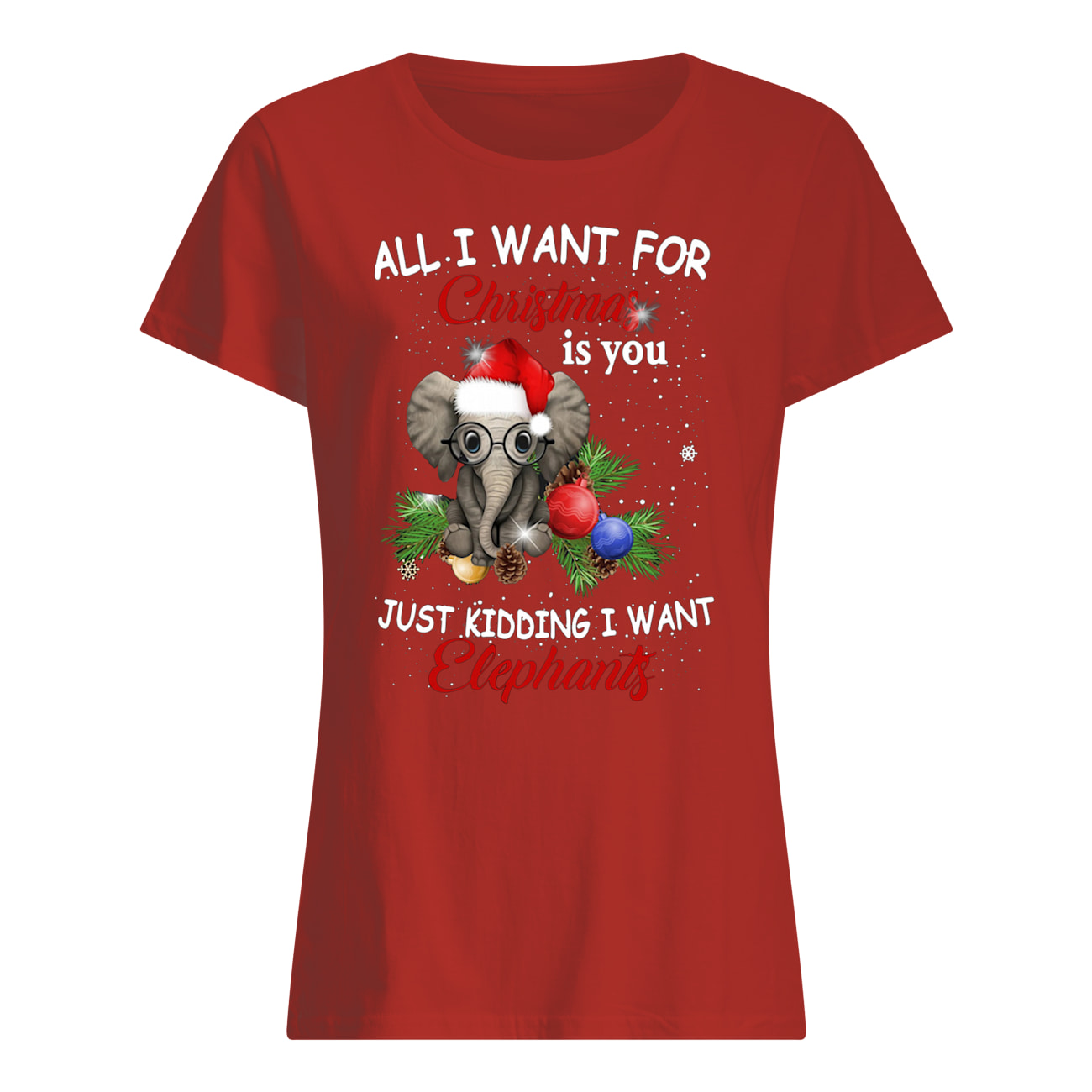 All i want for christmas is you just kidding i want elephant womens shirt