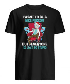 I want to be a nice person but everyone is just so stupid rick and morty mens shirt