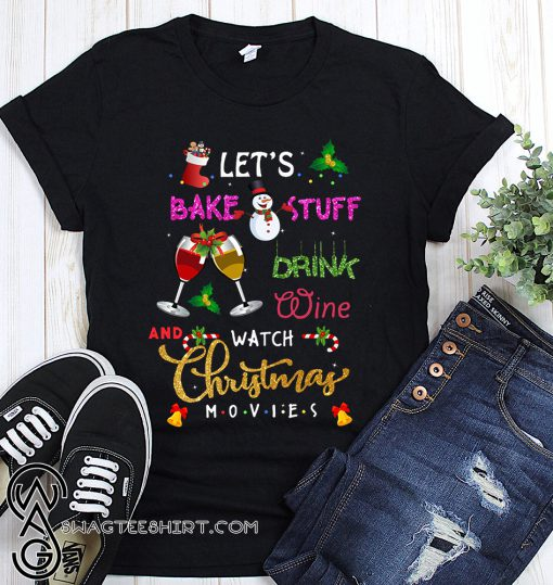 Let's bake stuff drink wine and watch christmas movies shirt