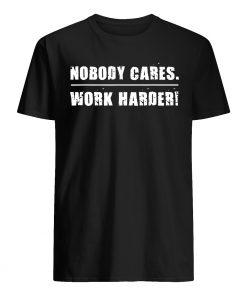 Nobody cares work harder motivational fitness workout gym mens shirt