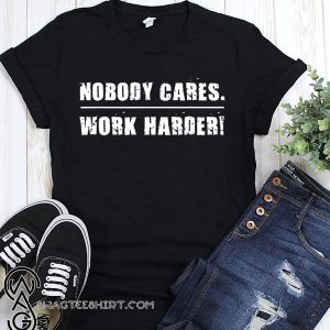 Nobody cares work harder motivational fitness workout gym shirt