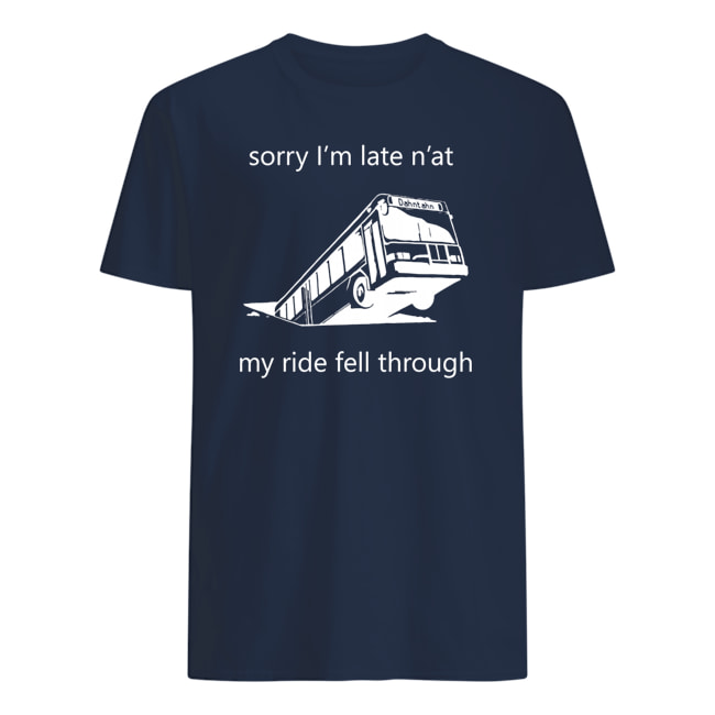 Sorry i'm late n'at my ride fell through pittsburgh bus in sinkhole mens shirt
