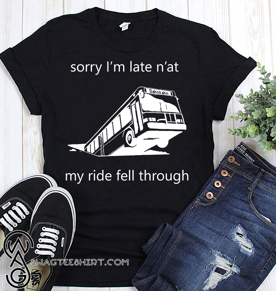 Sorry i'm late n'at my ride fell through pittsburgh bus in sinkhole shirt