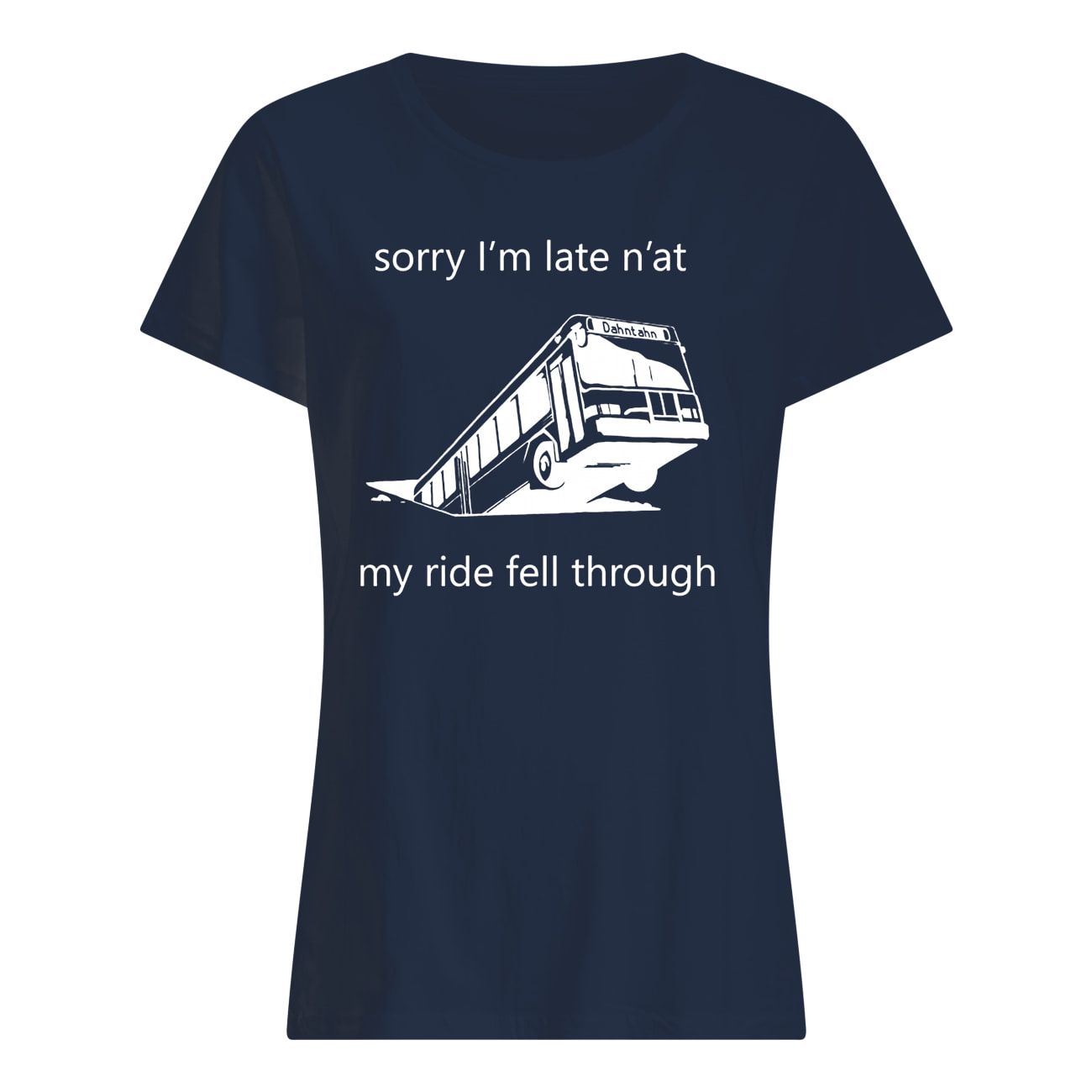 Sorry i'm late n'at my ride fell through pittsburgh bus in sinkhole womens shirt
