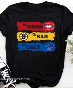 The good montreal canadiens the bad boston bruins the ugly toronto maple leafs shirt