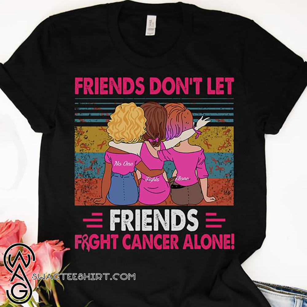 Vintage friends don't let friends fight cancer alone shirt
