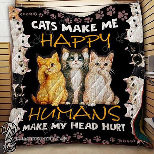 Cats make me happy humans make my head hurt quilt