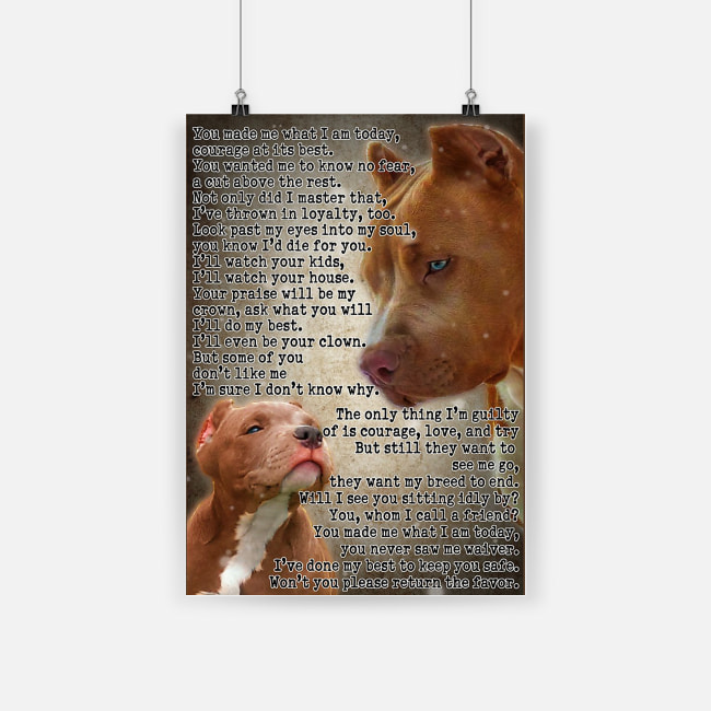 Pit bull you made me what i am today courage at its best poster 4