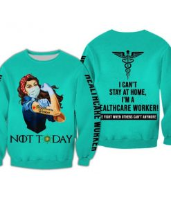 Healthcare worker not today i can't stay at home full printing sweatshirt