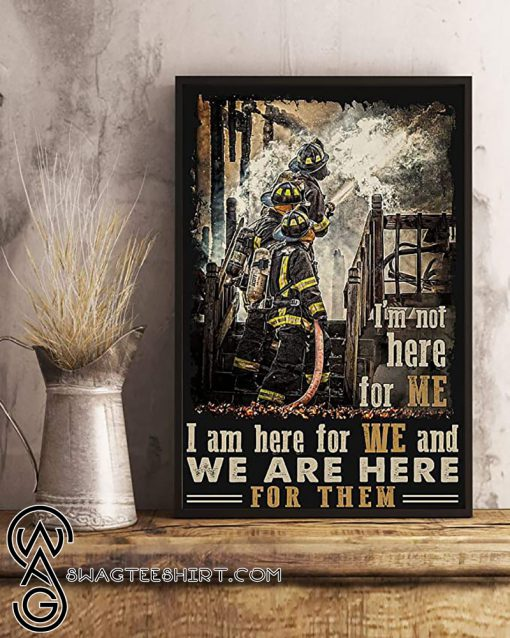 I_m not here for me i am here for we and we are here for them firefighter poster
