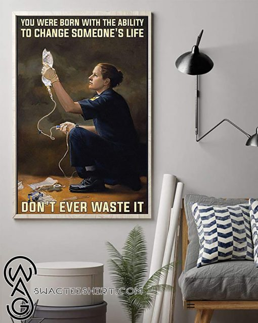 You were born with the ability to change someone_s life don_t ever waste it paramedic poster