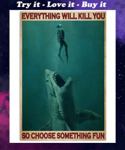 everything will kill you so choose something fun go diving with shark poster