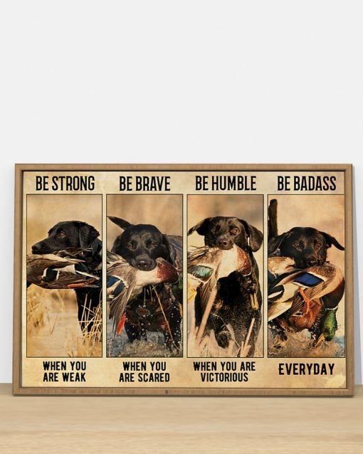 be strong when you are weak be brave when you are scared dog hunting duck poster 4
