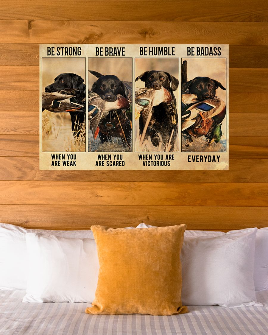 be strong when you are weak be brave when you are scared dog hunting duck poster 5