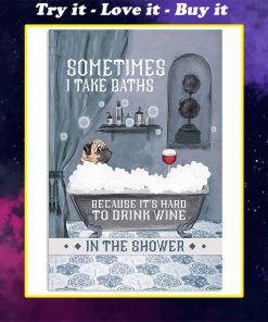 vintage pug and wine sometimes i take baths because its hard to drink wine in the shower poster