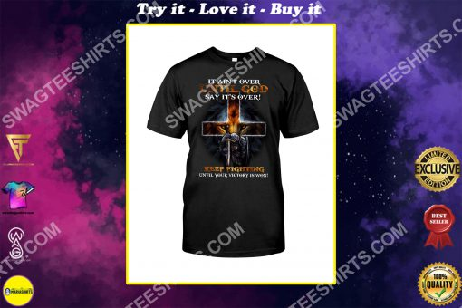 It ain't over until god says it's over keep fighting until your victory is won lion shirt