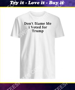 don't blame me i voted for trump shirt