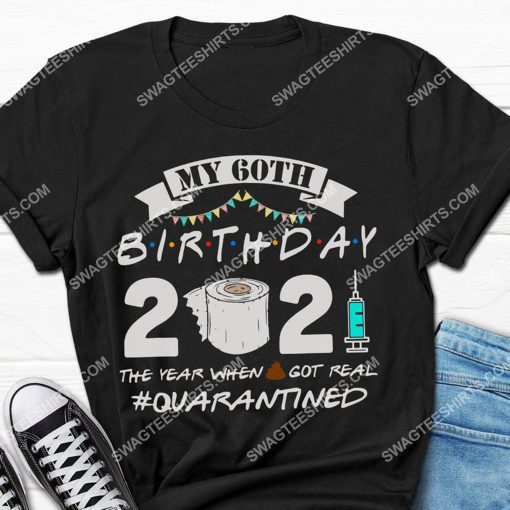 my 60th birthday 2021 the year when shit got real quarantined shirt 2(1) - Copy