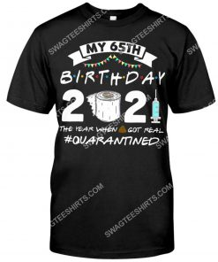 my 65th birthday 2021 the year when shit got real quarantined shirt 1(1)