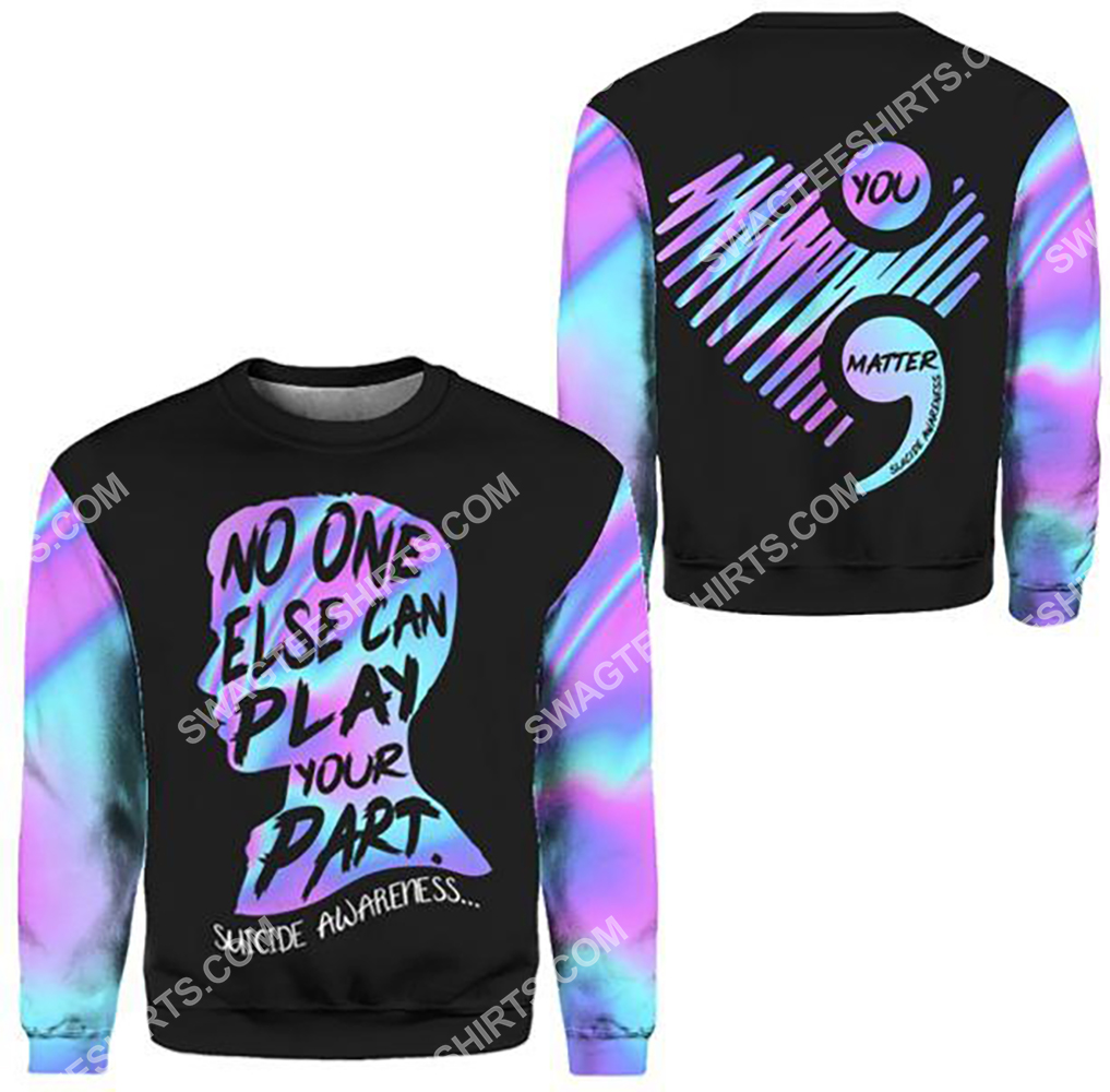 suicide prevention awareness no one else can play your part all over printed sweatshirt 1
