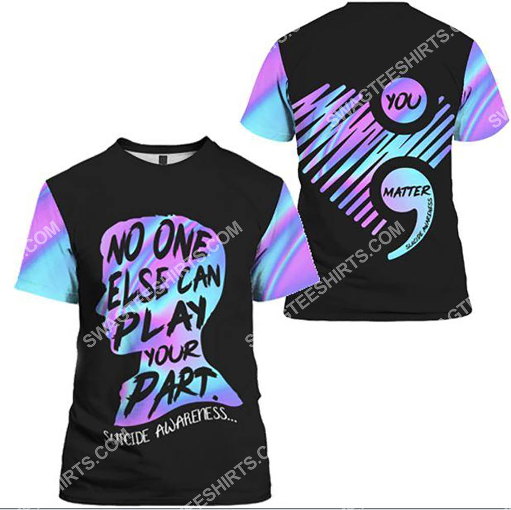 suicide prevention awareness no one else can play your part all over printed tshirt 1