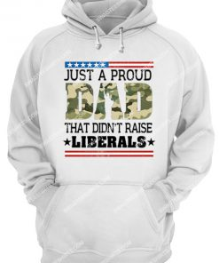 fathers day just a proud dad that didn't raise liberals camo hoodie 1