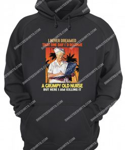 i never dreamed that one day i'd become a grumpy old nurse hoodie 1