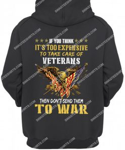 if you think it's too expensive to take care of veterans then don't send them to war veterans day hoodie 1