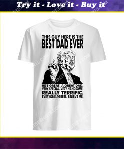 trump this guy here is the best dad ever fathers day shirt